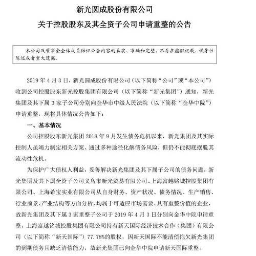 新光集团公告称,2018年9月底发生债务危机以来,公司通过多种途径化解债务风险,但仍不能彻底摆脱公司的流动性危机。为解决债务问题,新光集团及其全资子公司新光贸易、上海富越、上海希宝分别在3月20、21日通过股东会决议,并在4月3日向金华中院申请重整。其中上海富越持有新天国际77.78%股权,新天国际由于不能清偿到期债务也被申请重整。